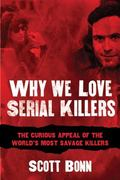 Why We Love Serial Killers : The Curious Appeal of the World's Most Savage Murderers