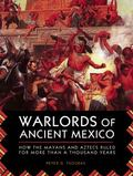 Warlords of Ancient Mexico : How the Mayans and Aztecs Ruled Central America for over a Mill...