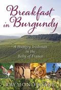 Breakfast in Burgundy : A Hungry Irishman in the Belly of France