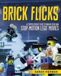Brick Flicks : A Comprehensive Guide to Making Your Own Stop-Motion LEGO Movie
