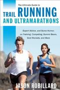 Ultimate Guide to Trail Running and Ultramarathons : Expert Advice, and Some Humor, on Train...