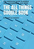 The All Things Google Book: The Unofficial Guide to Google Apps, Chromebooks, and More!