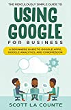 The Ridiculously Simple Guide to Using Google for Business: A Beginners Guide to Google Apps...