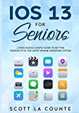 IOS 13 For Seniors: A Ridiculously Simple Guide to Getting Started With the Latest iPhone Op...