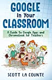 Google In Your Classroom: A Guide to Google Apps and Chromebook for Teachers