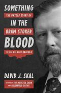 Something in the Blood : The Untold Story of Bram Stoker, the Man Who Wrote DraculaThe Untol...