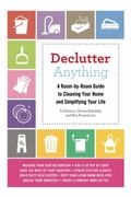Declutter Anything : A Room-by-Room Guide to Cleaning Your Home and Simplifying Your Life