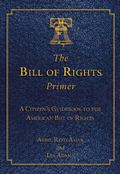 Bill of Rights Primer : A Citizen's Guidebook to the American Bill of Rights