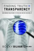 Finding Truth in Transparency : Our Broken Healthcare System and How We Can Heal It