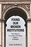 FIXING OUR BROKEN  INSTITUTIONS: New Ideas in Economics,  Sociology, Politics,  & Religion