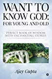 Want to Know God: For Young and Old: Perfect Book of Wisdom with Enchanting Stories