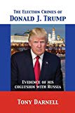 The Election Crimes of Donald J. Trump: Evidence of his collusion with Russia