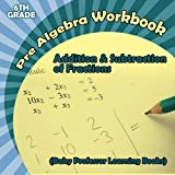 Pre Algebra Workbook 6th Grade: Addition & Subtraction of Fractions (Baby Professor Learning...