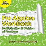 Pre Algebra Workbook 6th Grade: Multiplication & Division of Fractions (Baby Professor Learn...