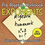Pre Algebra Workbook 6th Grade: Exponents (Baby Professor Learning Books)