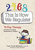 2, 4, 6, 8 This Is How We Regulate: 75 Play Therapy Activities to Increase Mindfulness in Ch...
