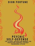 Psychic Self-Defense: The Classic Instruction Manual for Protecting Yourself Against Paranor...