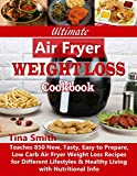 Ultimate Air Fryer Weight Loss Cookbook: Teaches 850 New, Tasty, Easy to Prepare, Low Carb A...