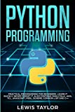 PYTHON PROGRAMMING: Practical Programming For Beginners. Learn It Quickly, Never Forget It. ...