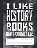 I Like History Books And I Cannot Lie Composition Book: Student College Ruled Notebook