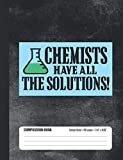Chemists Have All The Solutions Composition Book: Student College Ruled Notebook