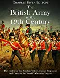 The British Army in the 19th Century: The History of the Soldiers Who Defeated Napoleon and ...