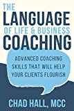 The Language of Life and Business Coaching: Advanced Coaching Skills That Will Help Your Cli...