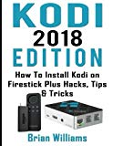 Kodi: 2018  Edition   How to Install Kodi on Amazon Fire Stick Plus Hacks Tips & Tricks  (St...