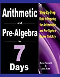 Arithmetic and Pre-Algebra in 7 Days: Step-By-Step Guide to Preparing for Arithmetic and Pre...
