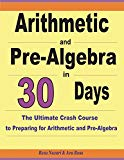 Arithmetic and Pre-Algebra in 30 Days: The Ultimate Crash Course to Preparing for Arithmetic...