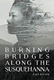 Burning Bridges Along the Susquehanna