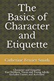 The Basics of Character and Etiquette: Character and Etiquette For Children, Teens and Young...
