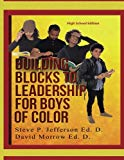 Building Blocks To Leadership For Young Boys Of Color - High School Edition: High School Edi...