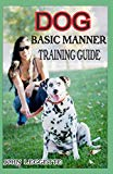 DOG BASIC MANNER TRAINING GUIDE: Your complete guide to teaching your dog and puppies basic ...