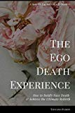 The Ego Death Experience: How to Boldly Face Death & Achieve the Ultimate Rebirth