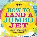 Lonely Planet How to Land a Jumbo Jet : A Visual Exploration of Travel Facts, Figures and Ep...