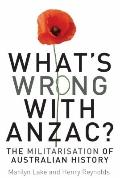 What's Wrong with ANZAC? : The Militarisation of Australian History