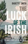 Luck of the Irish : How a Shipload of Convicts Survived the Wreck of the Hive to Make a New ...