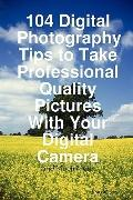 104 Digital Photography Tips to Take Professional Quality Pictures With Your Digital Camera ...