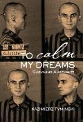 To Calm My Dreams : Surviving Auschwitz