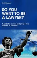 So You Want to Be a Lawyer? : A Guide for Current and Prospective Students in Australia