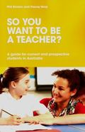 So You Want to Be a Teacher? : A Guide for Current and Prospective Students in Australia
