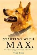 Starting with Max : How a Wise Stray Dog Gave Me Strength and Inspiration