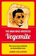 Man Who Invented Vegemite : The True Story Behind an Australia Icon