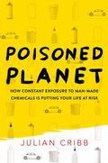 Poisoned Planet : How Constant Exposure to Man-Made Chemicals Is Putting Your Life at Risk