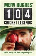 Merv Hughes' 104 Cricket Legends : Hilarious Stories about My Favourite Cricketers