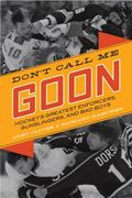 Don't Call Me Goon : A Tribute to Hockey's Greatest Enforcers, Bad Boys, and Gunslingers