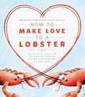 How to Make Love to a Lobster : An Eclectic Guide to the Buying, Cooking, Eating and Folklor...