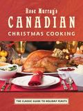 Rose Murray's Canadian Christmas Cooking : The Classic Guide to Holiday Feasts