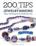 200 Tips for Jewelry Making : Tips, Techniques, and Trade Secrets